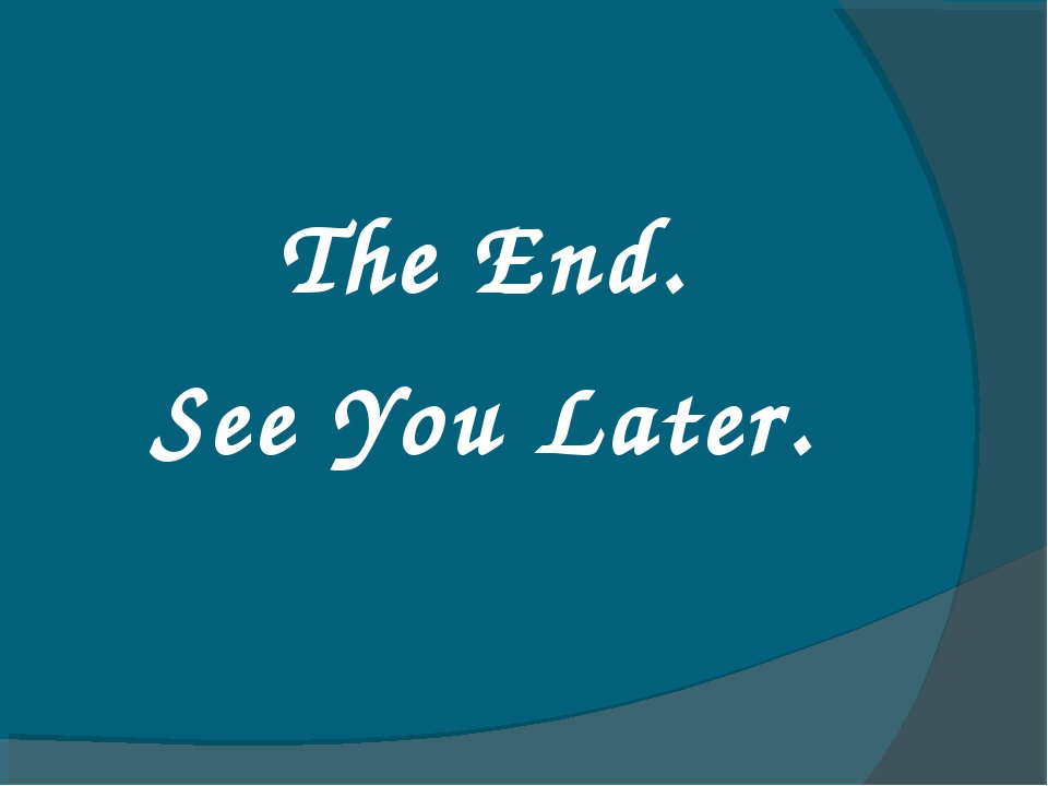 The End. See You Later.