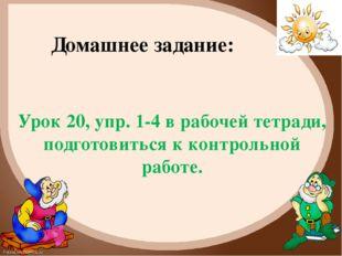 Домашнее задание: Урок 20, упр. 1-4 в рабочей тетради, подготовиться к контро