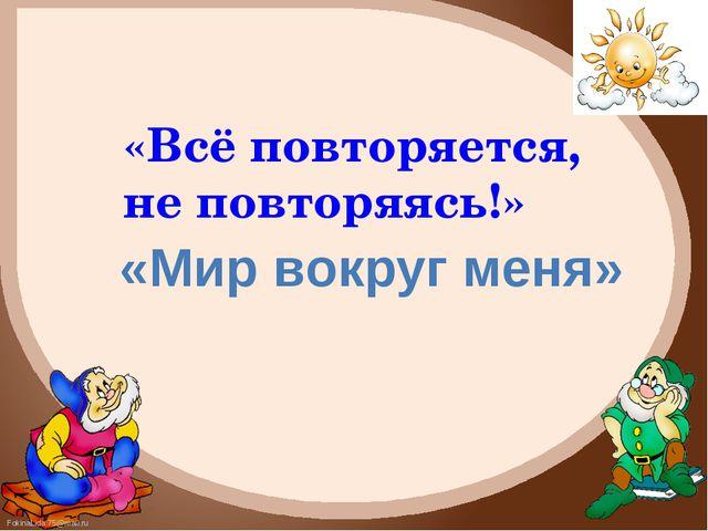 «Всё повторяется, не повторяясь!» «Мир вокруг меня» FokinaLida.75@mail.ru