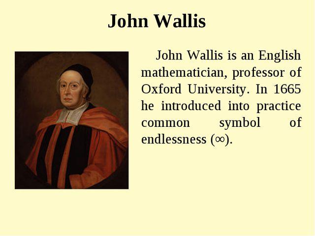 John Wallis John Wallis is an English mathematician, professor of Oxford Univ...