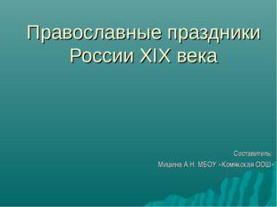 Православные праздники России XIX века Составитель: Мишина А.Н. МБОУ «Комякск