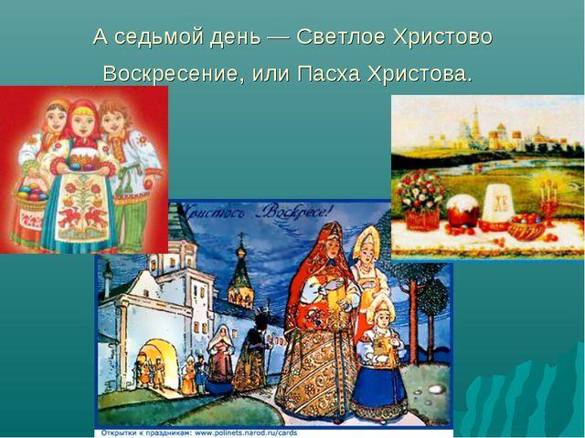 А седьмой день — Светлое Христово Воскресение, или Пасха Христова.