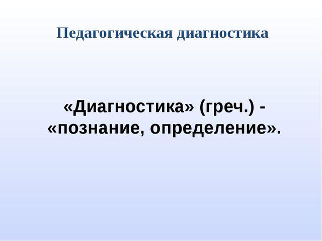 Педагогическая диагностика «Диагностика» (греч.) - «познание, определение».