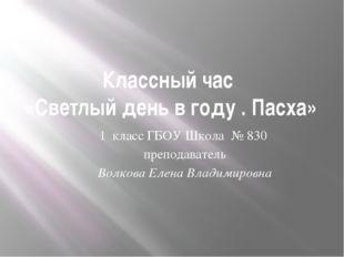 Классный час «Светлый день в году . Пасха» 1 класс ГБОУ Школа № 830 преподава