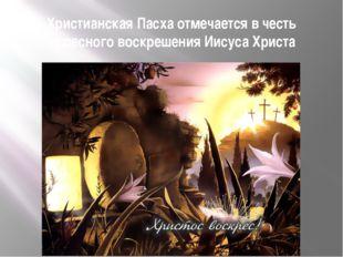 Христианская Пасха отмечается в честь чудесного воскрешения Иисуса Христа