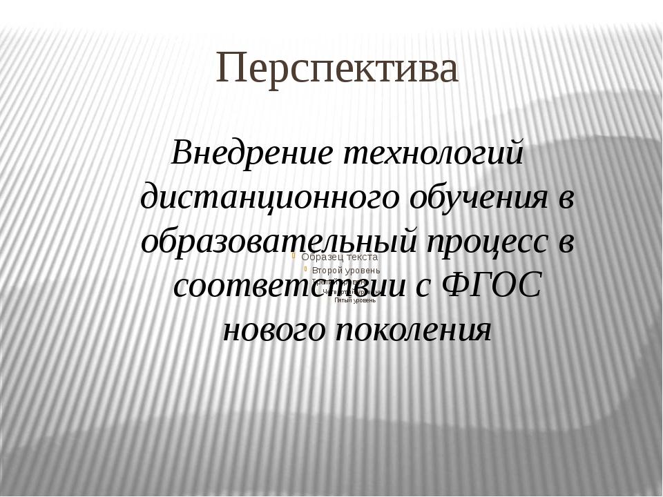 Перспектива Внедрение технологий дистанционного обучения в образовательный пр...