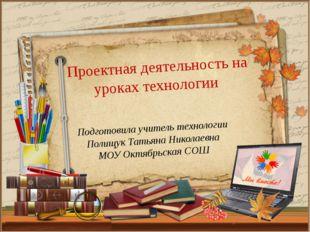 Подготовила учитель технологии Полищук Татьяна Николаевна МОУ Октябрьская СОШ