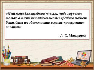 «Нет методов заведомо плохих, либо хороших, только в системе педагогических с