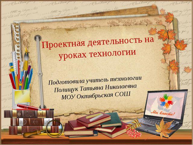 Подготовила учитель технологии Полищук Татьяна Николаевна МОУ Октябрьская СОШ...