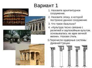 Вариант 1 1. Назовите архитектурное сооружение. 2. Назовите эпоху, в которой