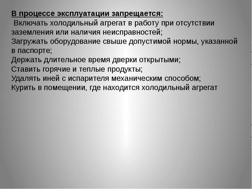 В процессе эксплуатации запрещается: Включать холодильный агрегат в работу п...