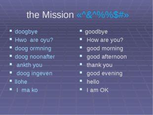 the Mission «^&^%%$#» doogbye Hwo are oyu? doog ormning doog noonafter ankth