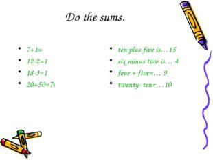 Do the sums. 7+1= 8 12-2=10 18-3=15 20+50=70 ten plus five is…15 six minus tw