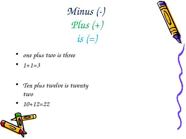 Minus (-) Plus (+) is (=) one plus two is three 1+1=3 Ten plus twelve is twen...