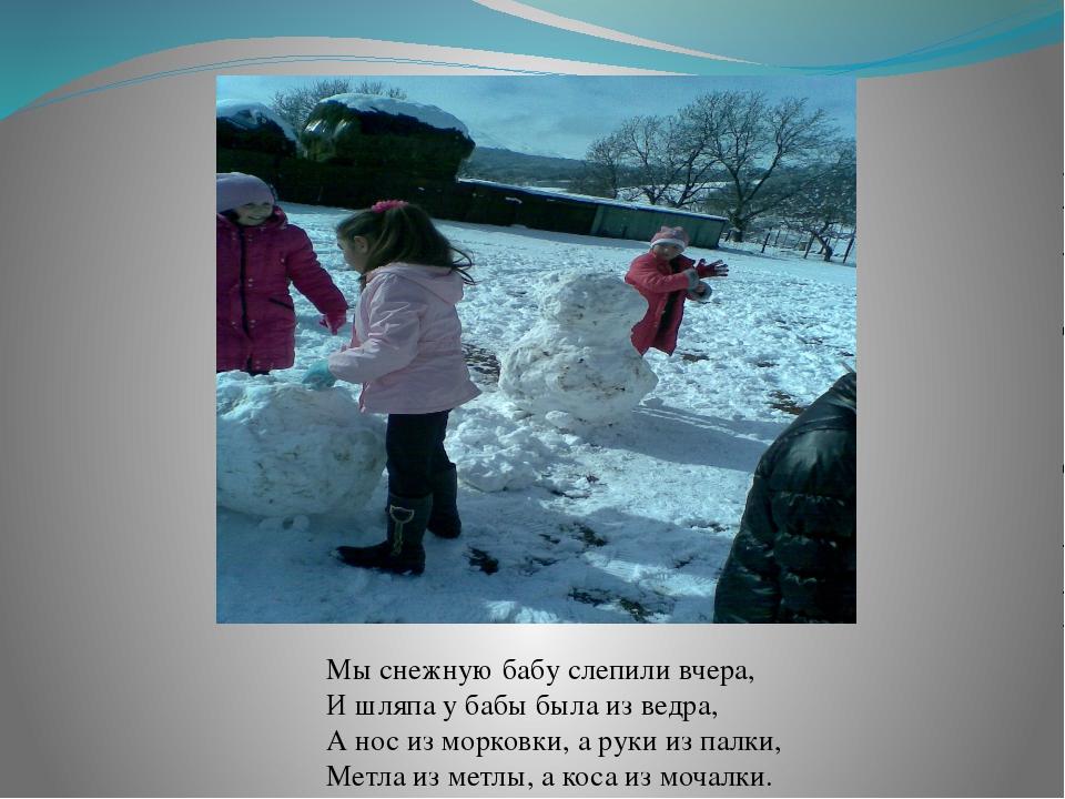 Мы снежнyю бабy слепили вчеpа, И шляпа y бабы была из ведpа, А нос из моpковк...