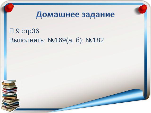 П.9 стр36 Выполнить: №169(а, б); №182