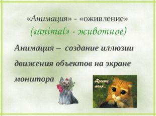 «Анимация» - «оживление» («animal» - животное) Анимация – создание иллюзии д