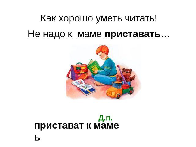 Как хорошо уметь читать! Не надо к маме приставать… приставать к маме Д.п.