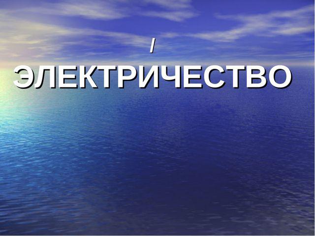 / ЭЛЕКТРИЧЕСТВО
