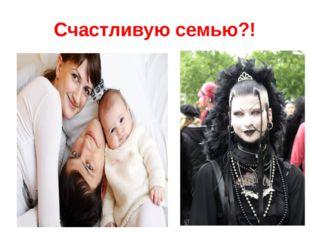 Счастливую семью?!