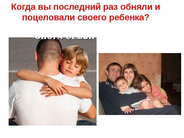 Когда вы последний раз обняли и поцеловали своего ребенка?