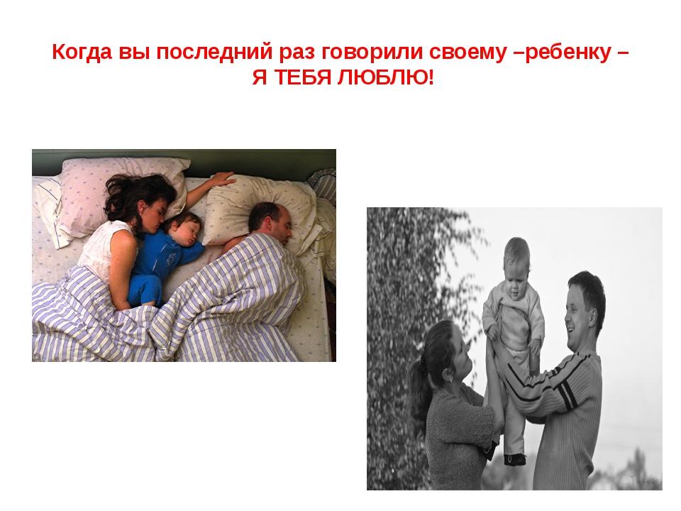 Когда вы последний раз говорили своему –ребенку – Я ТЕБЯ ЛЮБЛЮ!