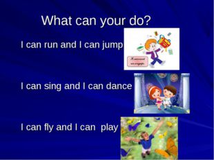 What can your do? I can run and I can jump I can sing and I can dance I can f