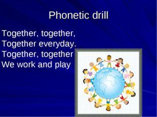 Phonetic drill Together, together, Together everyday. Together, together We w