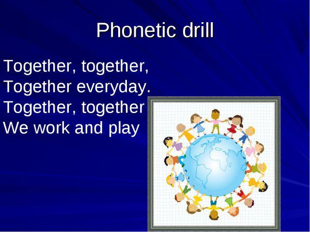 Phonetic drill Together, together, Together everyday. Together, together We w...