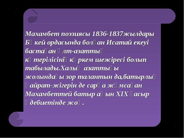 Махамбет поэзиясы 1836-1837жылдары Бөкей ордасында болған Исатай екеуі бастағ...