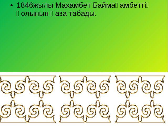 1846жылы Махамбет Баймағамбеттің қолынын қаза табады.