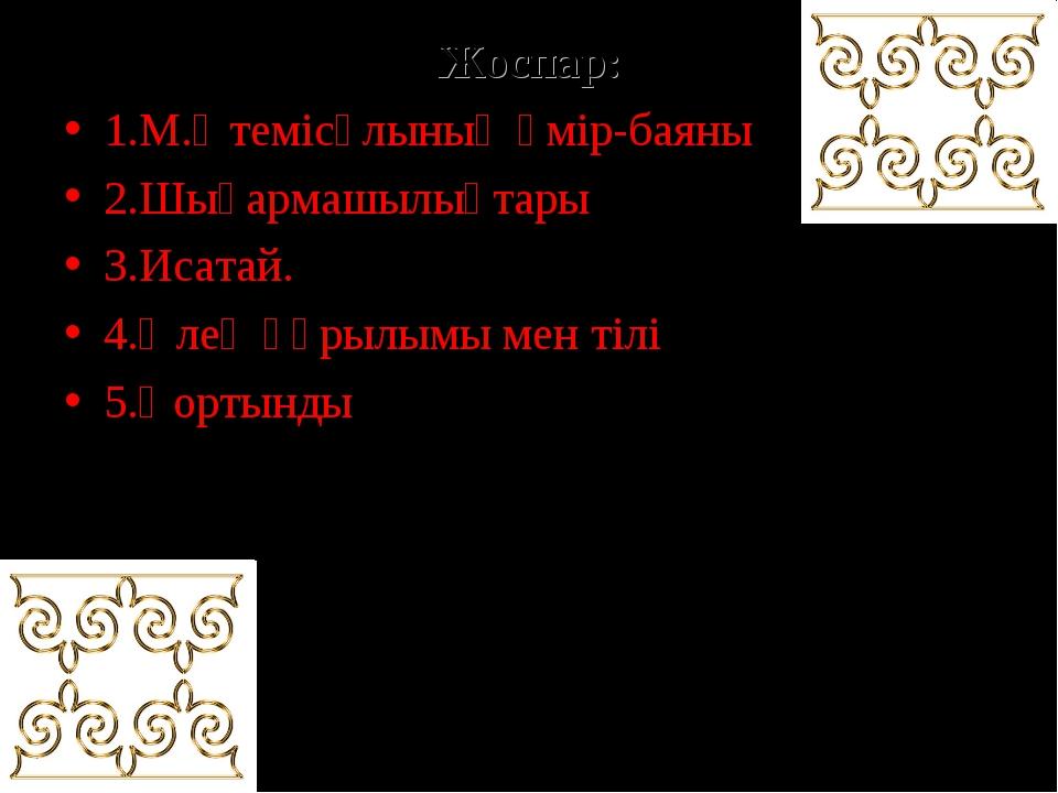Жоспар: 1.М.Өтемісұлының өмір-баяны 2.Шығармашылықтары 3.Исатай. 4.Өлең құрыл...