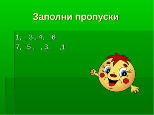 Заполни пропуски 1, , 3 , 4, ,6 7, ,5 , , 3 , ,1