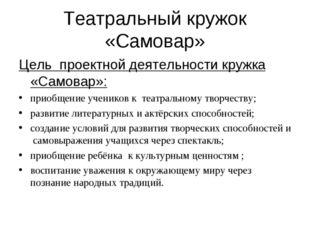 Театральный кружок «Самовар» Цель проектной деятельности кружка «Самовар»: пр