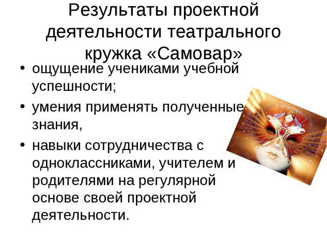 Результаты проектной деятельности театрального кружка «Самовар» ощущение учен...