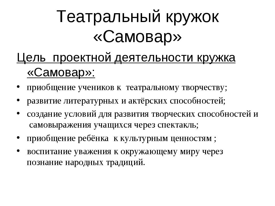 Театральный кружок «Самовар» Цель проектной деятельности кружка «Самовар»: пр...