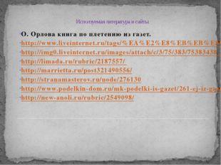 Исползуемая литература и сайты О. Орлова книга по плетению из газет. http://w