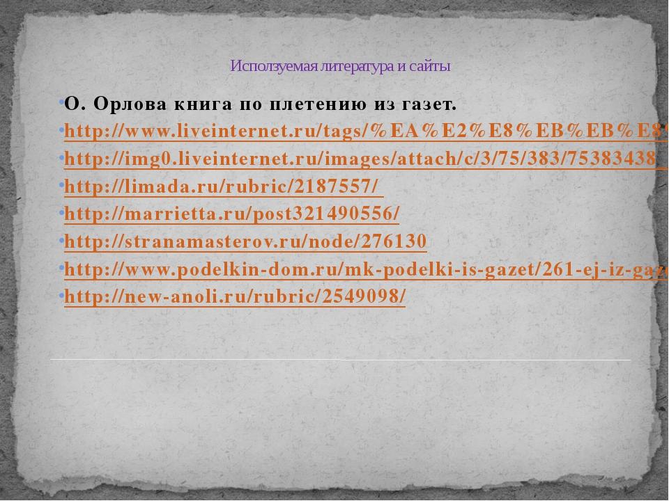 Исползуемая литература и сайты О. Орлова книга по плетению из газет. http://w...