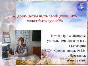 «Дарить детям часть своей души !Что может быть лучше?!» Титова Ирина Ивановна