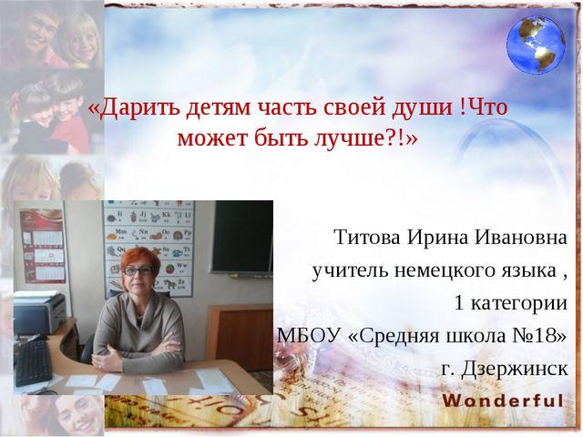 «Дарить детям часть своей души !Что может быть лучше?!» Титова Ирина Ивановна...