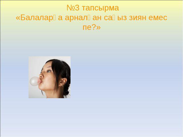 №3 тапсырма «Балаларға арналған сағыз зиян емес пе?»