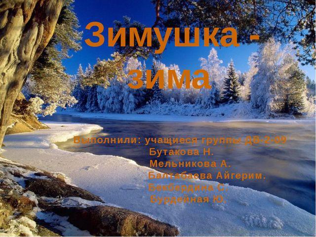 Зимушка - зима Выполнили: учащиеся группы ДВ-2-09 Бутакова Н. Мельникова А....
