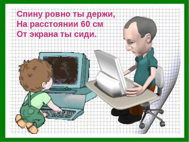 Спину ровно ты держи, На расстоянии 60 см От экрана ты сиди.