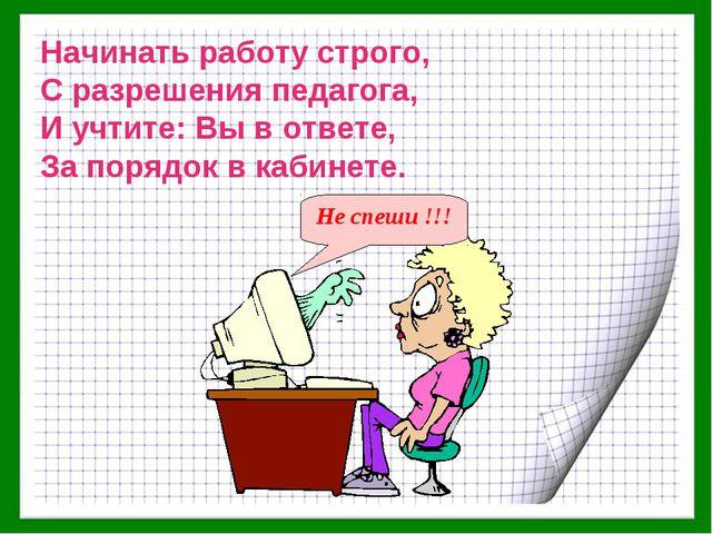 Начинать работу строго, С разрешения педагога, И учтите: Вы в ответе, За поря...