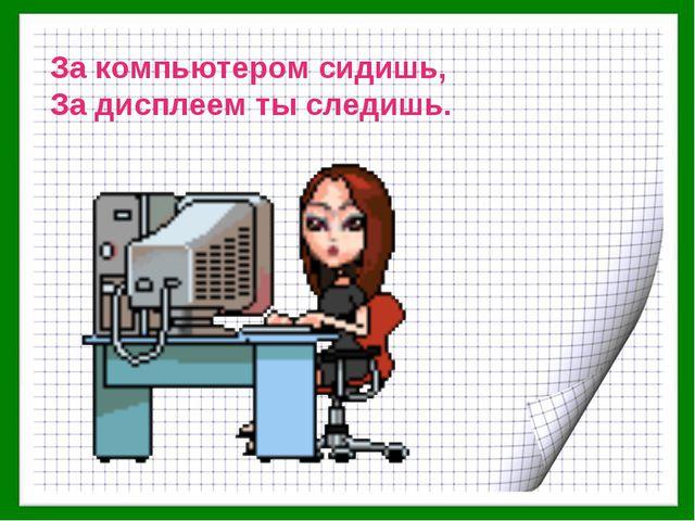 За компьютером сидишь, За дисплеем ты следишь.