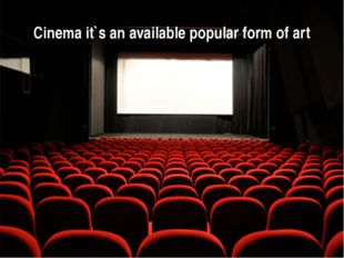 Cinema it`s an available popular form of art