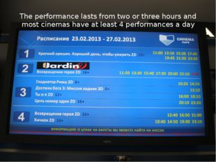 The performance lasts from two or three hours and most cinemas have at least