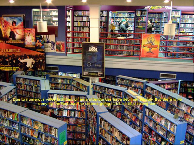 Due to numerous video facilities, cinema attendances have declined sharply. B...