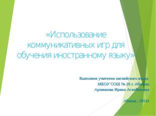 «Использование коммуникативных игр для обучения иностранному языку» Выполнен