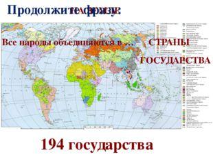 НА ЗЕМЛЕ 194 государства Продолжите фразу: Все народы объединяются в … СТРАНЫ